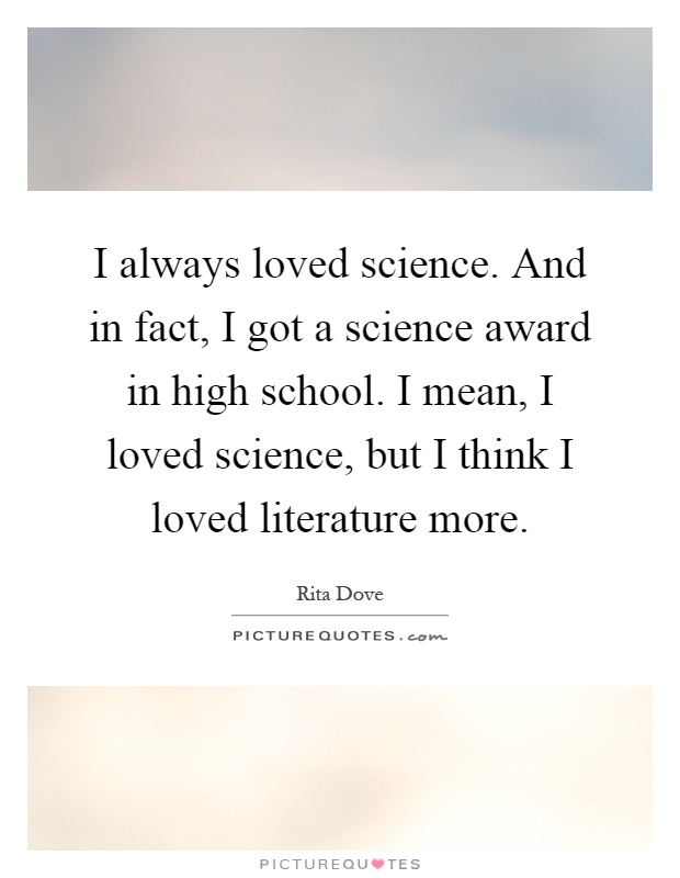 I always loved science. And in fact, I got a science award in high school. I mean, I loved science, but I think I loved literature more Picture Quote #1