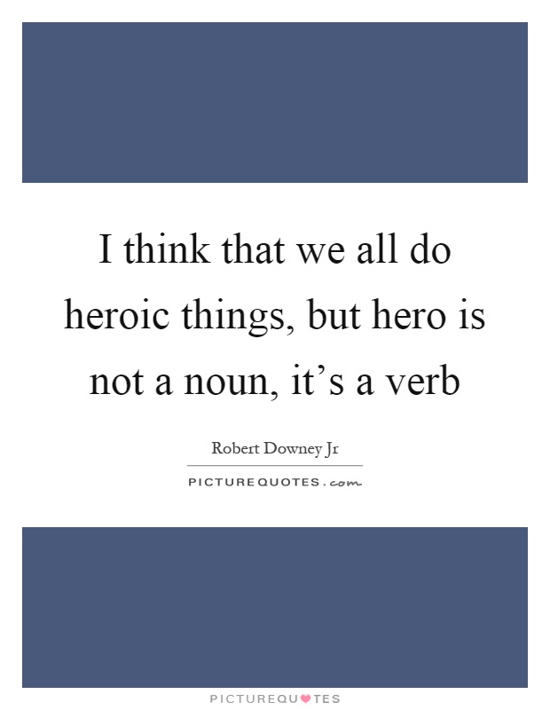 I think that we all do heroic things, but hero is not a noun, it's a verb Picture Quote #1