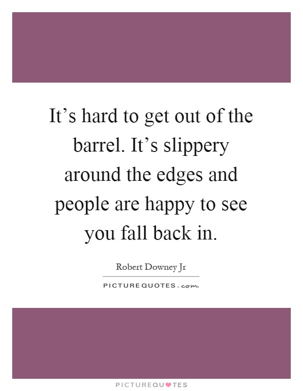 It's hard to get out of the barrel. It's slippery around the edges and people are happy to see you fall back in Picture Quote #1