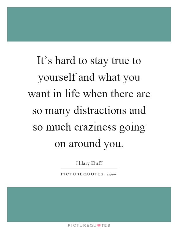 It's hard to stay true to yourself and what you want in life when there are so many distractions and so much craziness going on around you Picture Quote #1