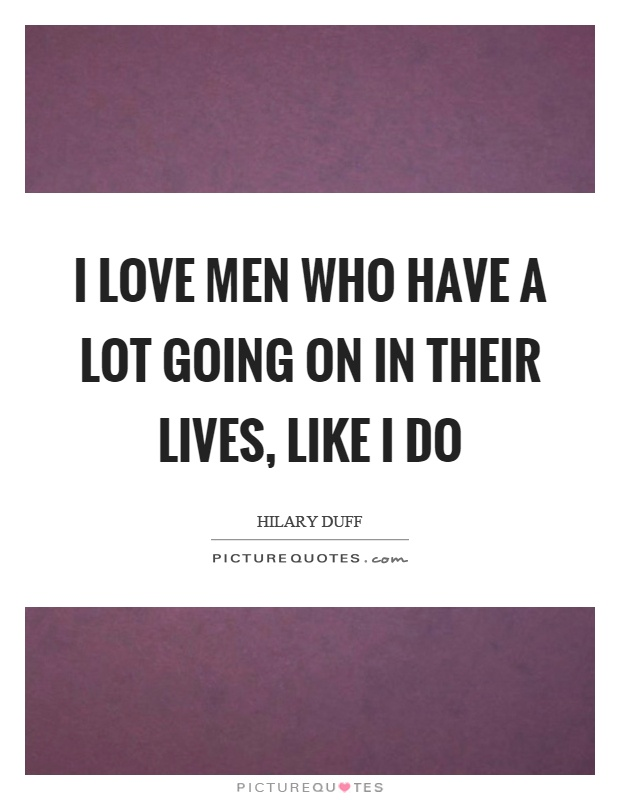 I love men who have a lot going on in their lives, like I do Picture Quote #1