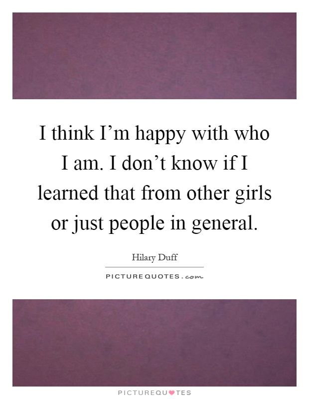 I think I'm happy with who I am. I don't know if I learned that from other girls or just people in general Picture Quote #1