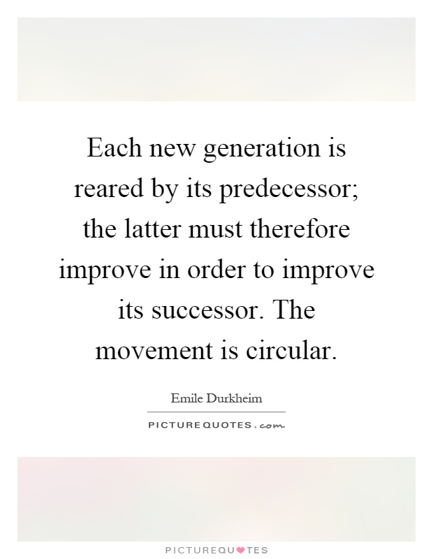 Each new generation is reared by its predecessor; the latter must therefore improve in order to improve its successor. The movement is circular Picture Quote #1