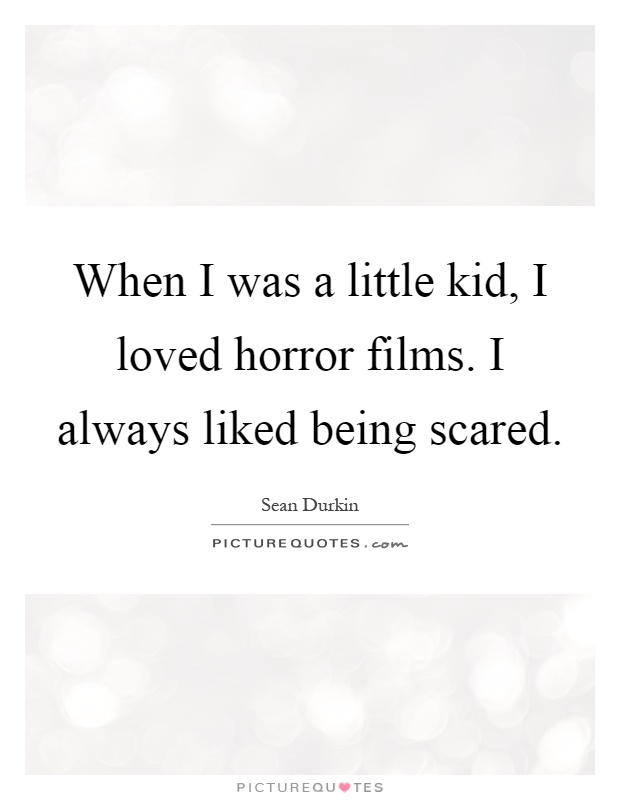 When I was a little kid, I loved horror films. I always liked being scared Picture Quote #1