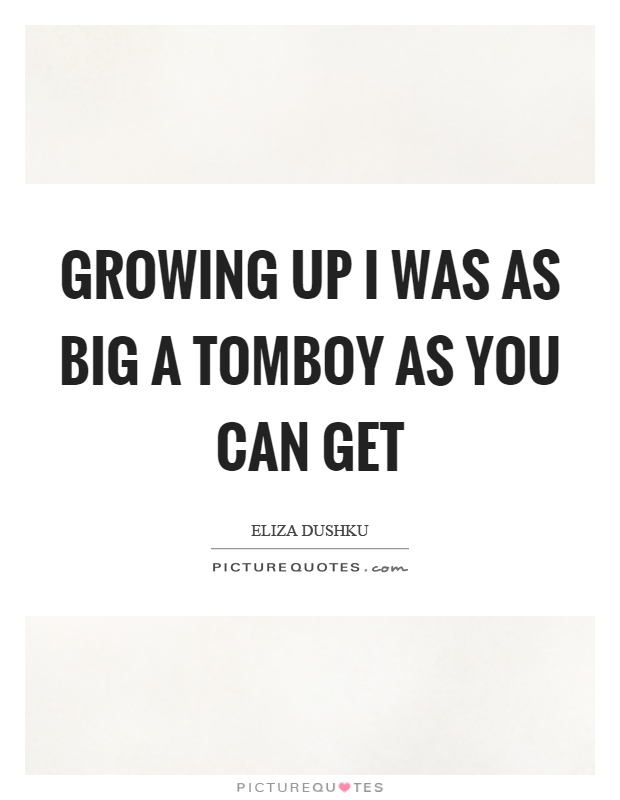 Growing up I was as big a tomboy as you can get Picture Quote #1