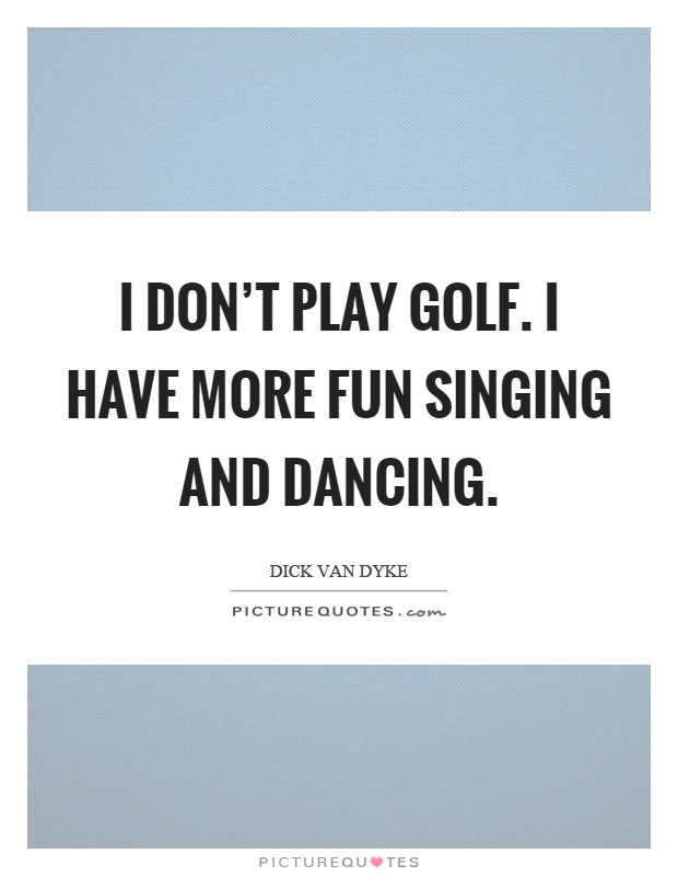 I don't play golf. I have more fun singing and dancing Picture Quote #1
