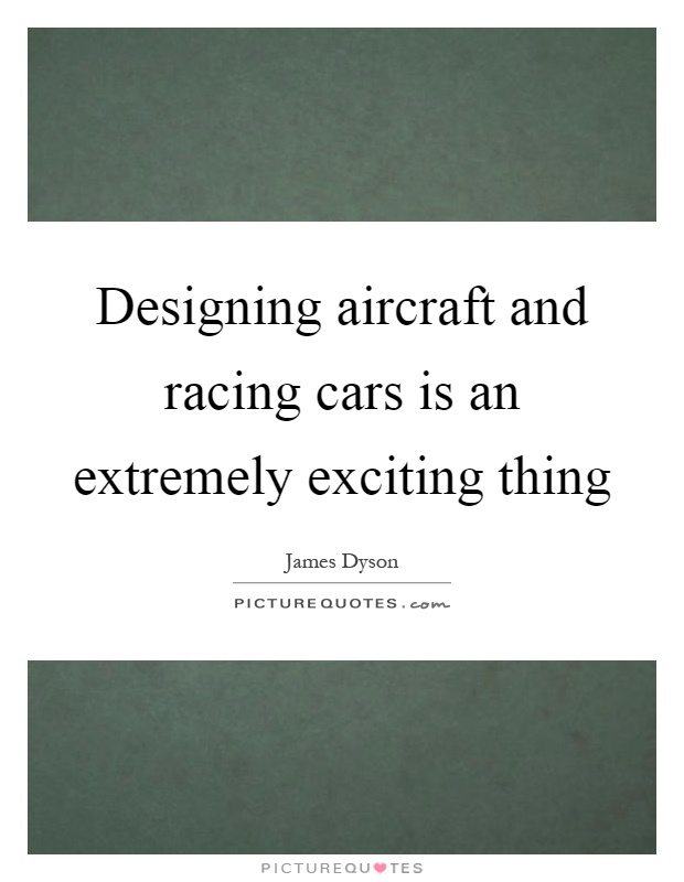 Designing aircraft and racing cars is an extremely exciting thing Picture Quote #1
