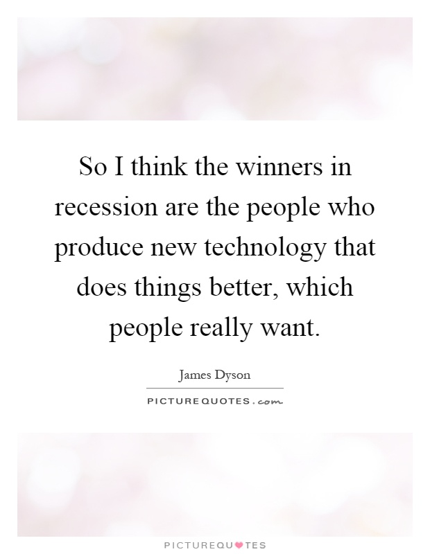 So I think the winners in recession are the people who produce new technology that does things better, which people really want Picture Quote #1