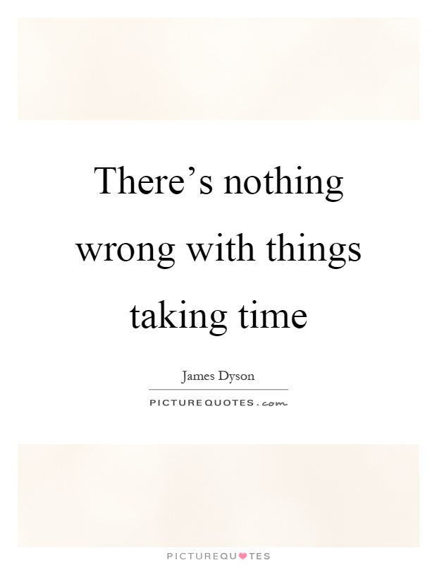 There's nothing wrong with things taking time Picture Quote #1