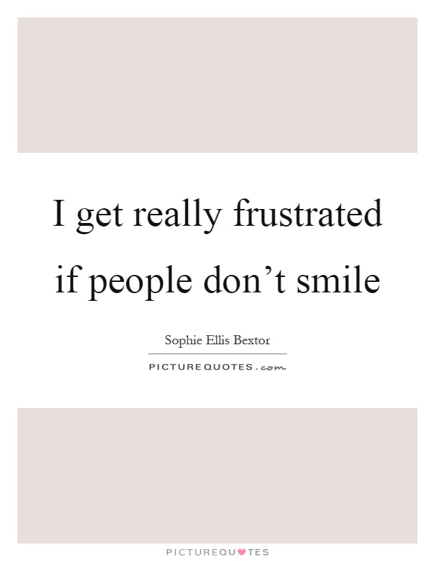 I get really frustrated if people don't smile Picture Quote #1