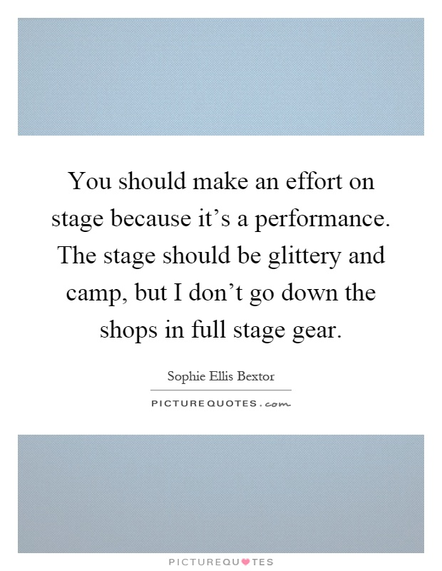 You should make an effort on stage because it's a performance. The stage should be glittery and camp, but I don't go down the shops in full stage gear Picture Quote #1