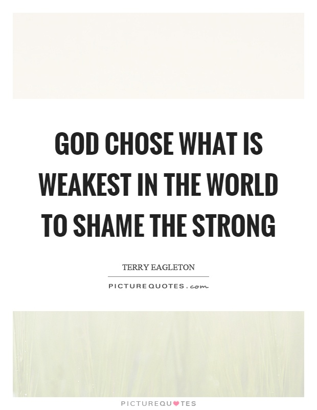 God chose what is weakest in the world to shame the strong Picture Quote #1