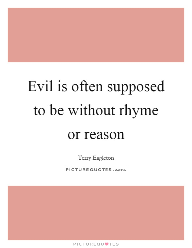Evil is often supposed to be without rhyme or reason Picture Quote #1