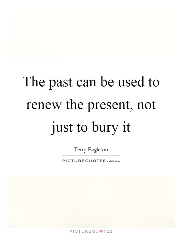 The past can be used to renew the present, not just to bury it Picture Quote #1