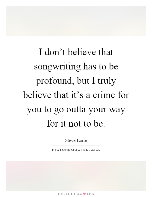 I don't believe that songwriting has to be profound, but I truly believe that it's a crime for you to go outta your way for it not to be Picture Quote #1