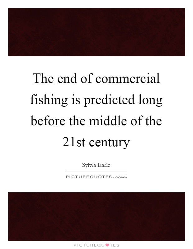 The end of commercial fishing is predicted long before the middle of the 21st century Picture Quote #1