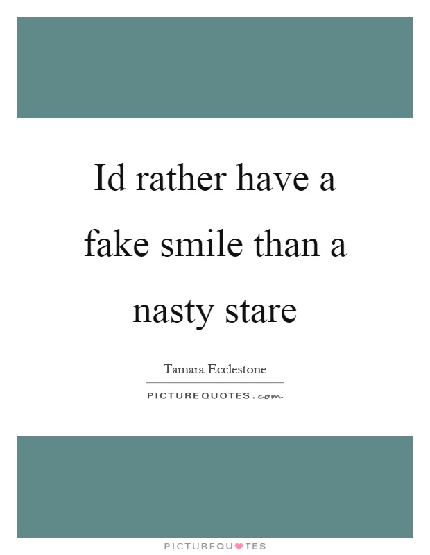 Id rather have a fake smile than a nasty stare Picture Quote #1