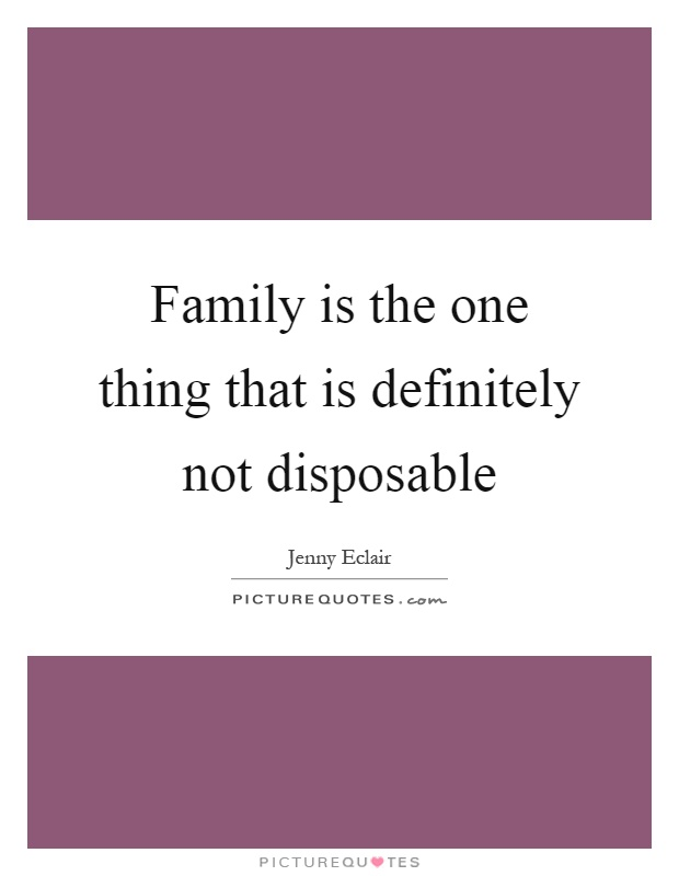 Family is the one thing that is definitely not disposable Picture Quote #1