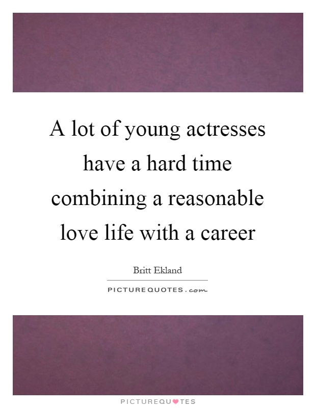 A lot of young actresses have a hard time combining a reasonable love life with a career Picture Quote #1