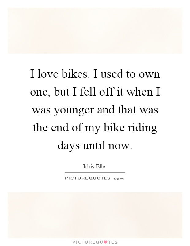 I love bikes. I used to own one, but I fell off it when I was younger and that was the end of my bike riding days until now Picture Quote #1