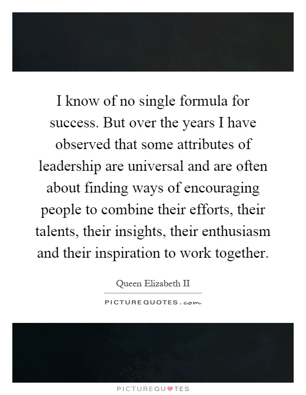 I know of no single formula for success. But over the years I have observed that some attributes of leadership are universal and are often about finding ways of encouraging people to combine their efforts, their talents, their insights, their enthusiasm and their inspiration to work together Picture Quote #1
