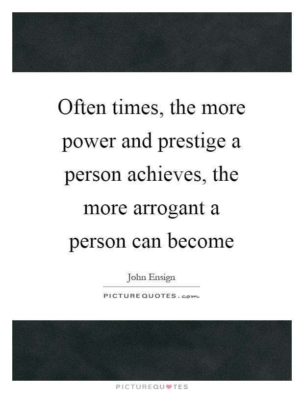 Often times, the more power and prestige a person achieves, the more arrogant a person can become Picture Quote #1
