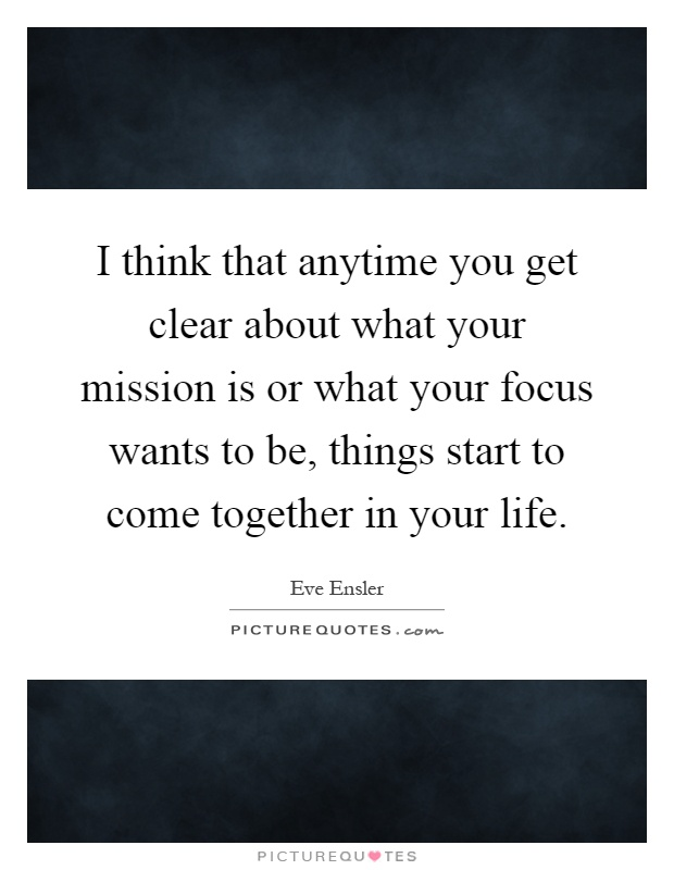 I think that anytime you get clear about what your mission is or what your focus wants to be, things start to come together in your life Picture Quote #1