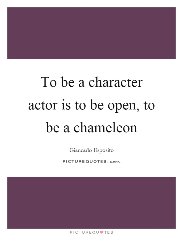 To be a character actor is to be open, to be a chameleon Picture Quote #1