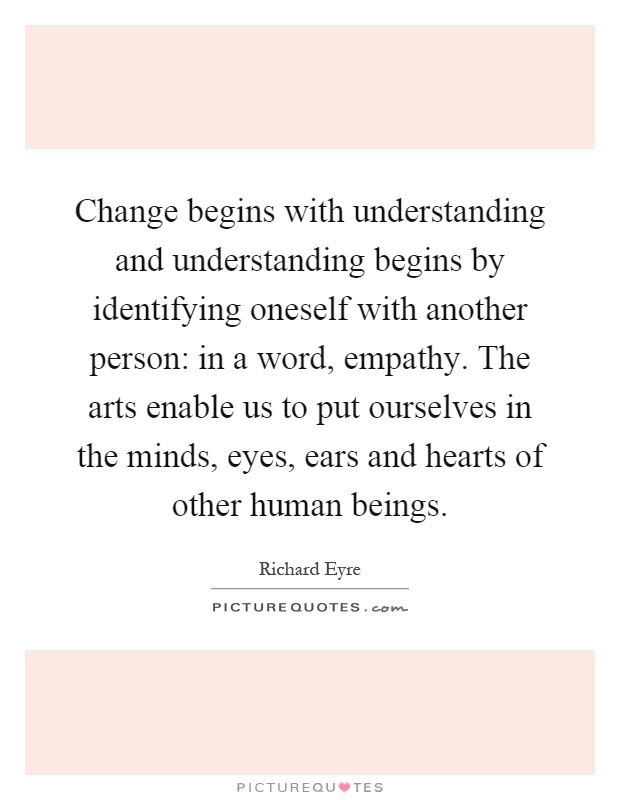 Change begins with understanding and understanding begins by identifying oneself with another person: in a word, empathy. The arts enable us to put ourselves in the minds, eyes, ears and hearts of other human beings Picture Quote #1