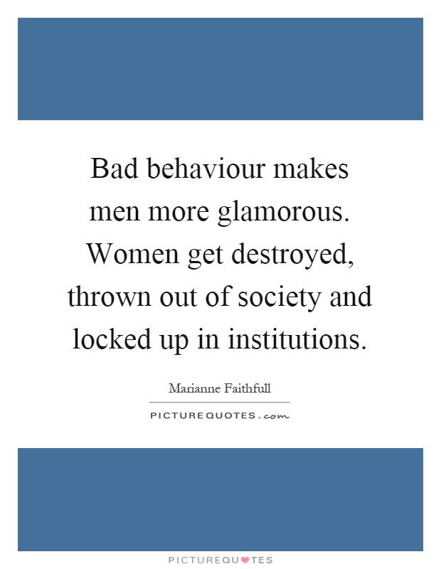 Bad behaviour makes men more glamorous. Women get destroyed, thrown out of society and locked up in institutions Picture Quote #1