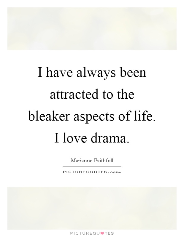 I have always been attracted to the bleaker aspects of life. I love drama Picture Quote #1