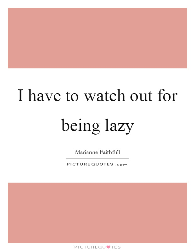 I have to watch out for being lazy Picture Quote #1
