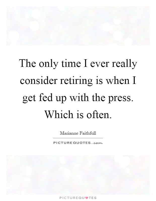 The only time I ever really consider retiring is when I get fed up with the press. Which is often Picture Quote #1