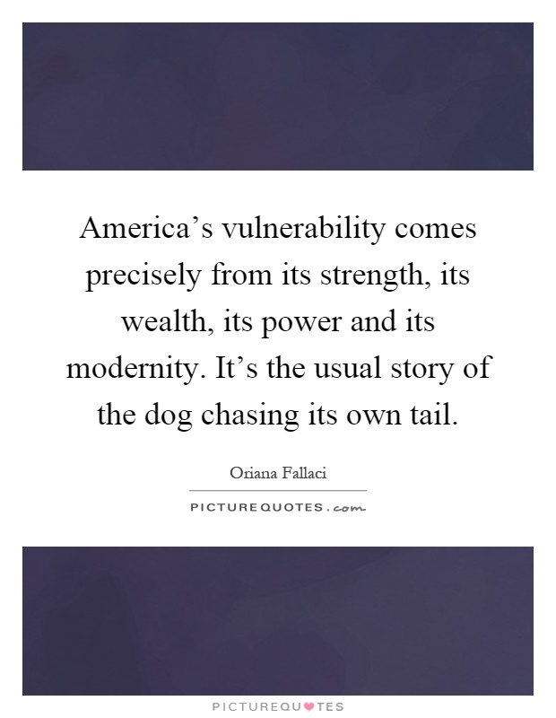 America's vulnerability comes precisely from its strength, its wealth, its power and its modernity. It's the usual story of the dog chasing its own tail Picture Quote #1
