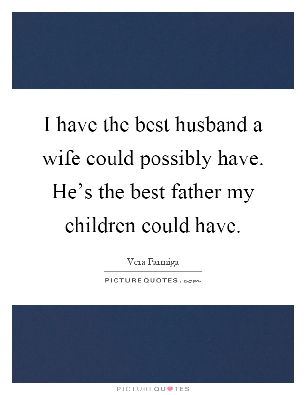 I have the best husband a wife could possibly have. He\'s the ...