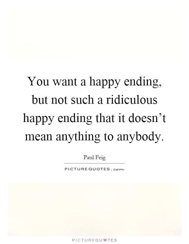 You want a happy ending, but not such a ridiculous happy ending that it doesn't mean anything to anybody Picture Quote #1