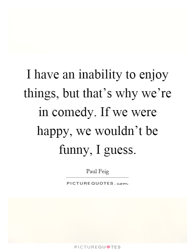 I have an inability to enjoy things, but that's why we're in comedy. If we were happy, we wouldn't be funny, I guess Picture Quote #1