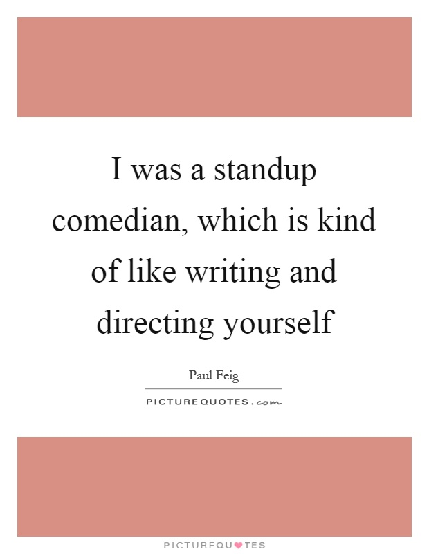 I was a standup comedian, which is kind of like writing and directing yourself Picture Quote #1