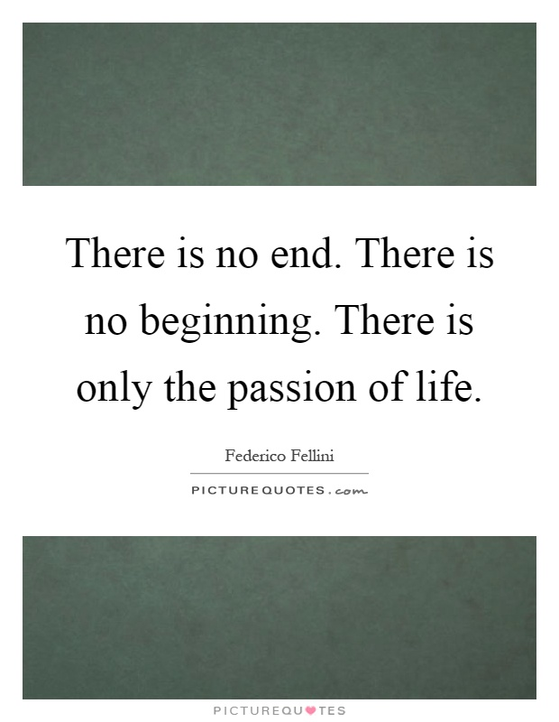 There is no end. There is no beginning. There is only the passion of life Picture Quote #1
