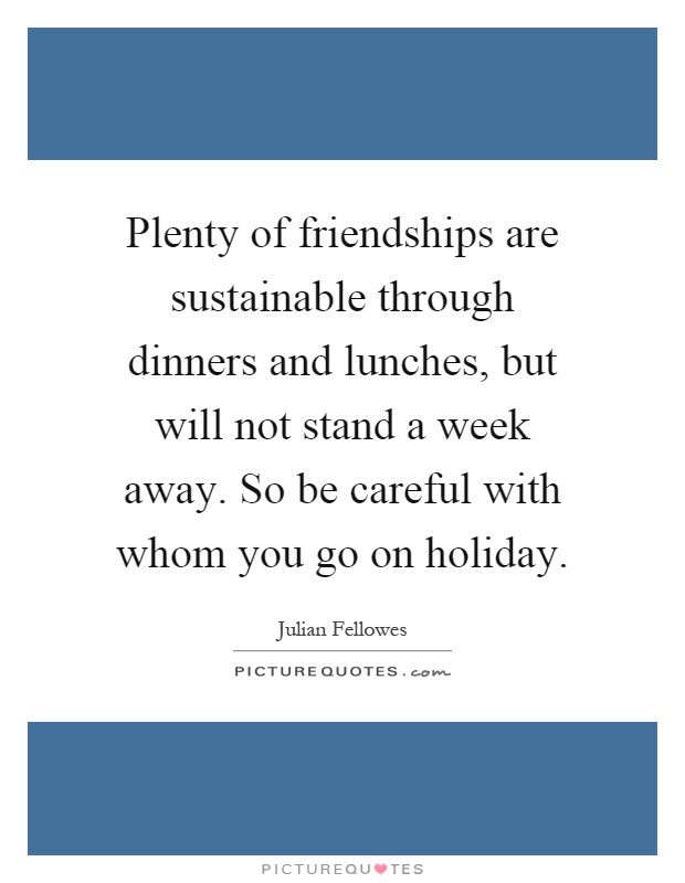 Plenty of friendships are sustainable through dinners and lunches, but will not stand a week away. So be careful with whom you go on holiday Picture Quote #1