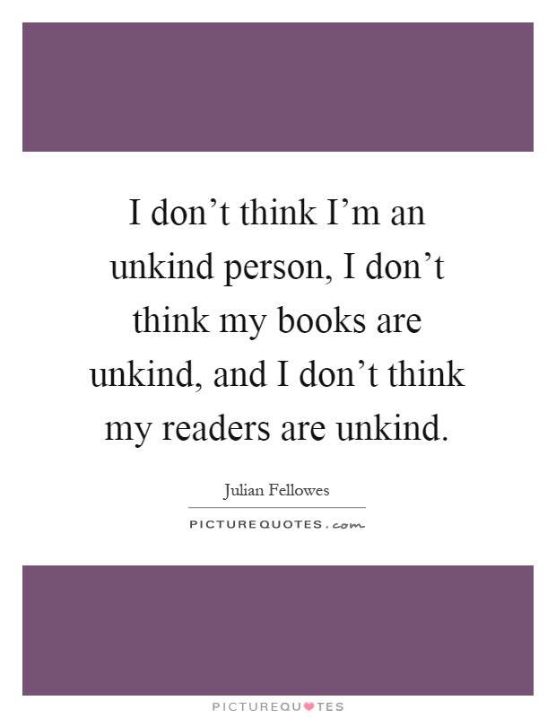 I don't think I'm an unkind person, I don't think my books are unkind, and I don't think my readers are unkind Picture Quote #1