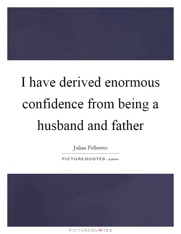 I have derived enormous confidence from being a husband and father Picture Quote #1