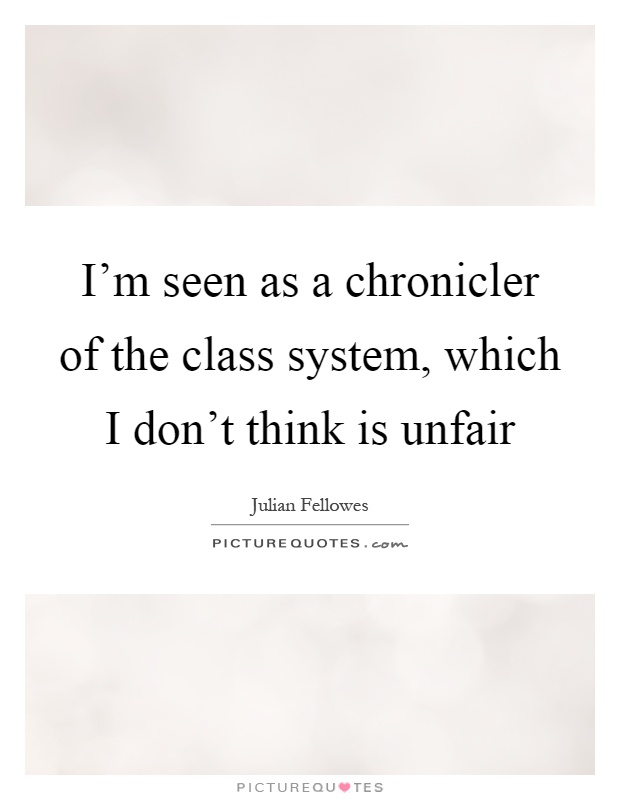 I'm seen as a chronicler of the class system, which I don't think is unfair Picture Quote #1