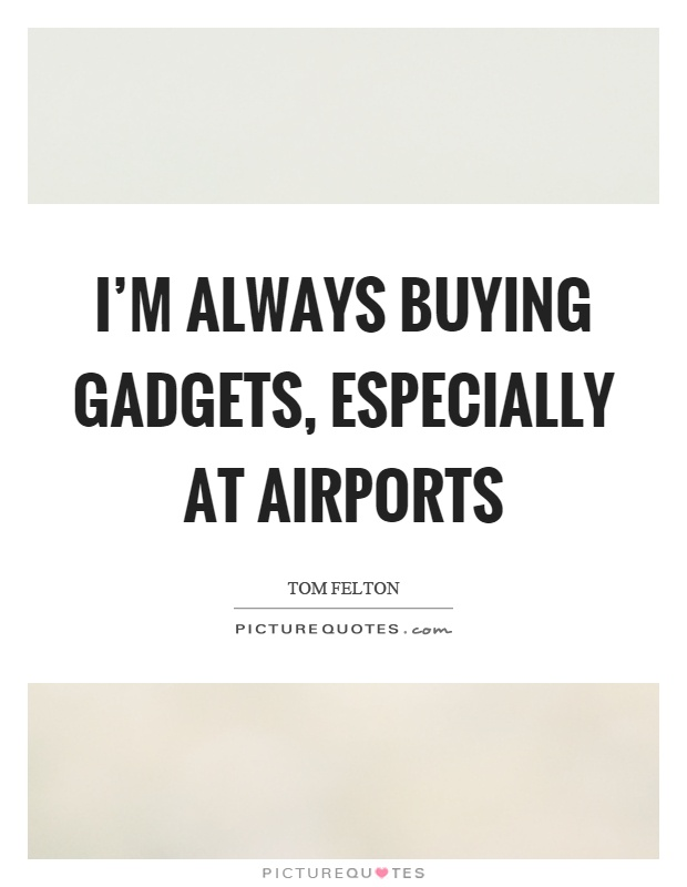 I'm always buying gadgets, especially at airports Picture Quote #1