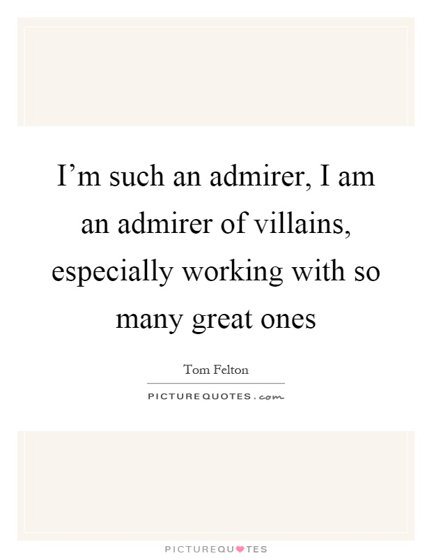 I'm such an admirer, I am an admirer of villains, especially working with so many great ones Picture Quote #1