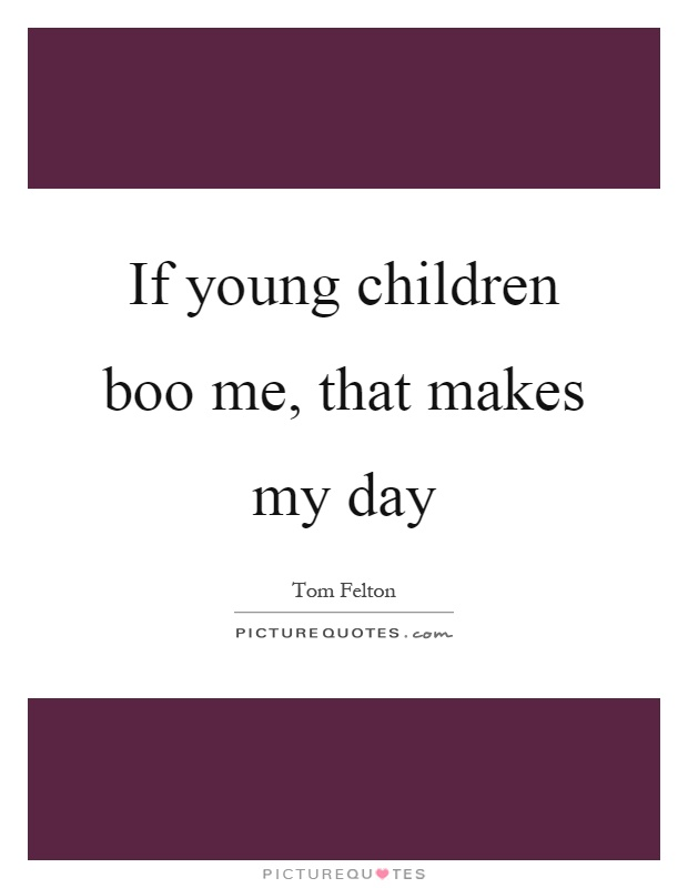 If young children boo me, that makes my day Picture Quote #1