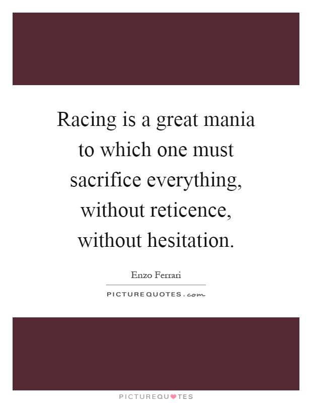 Racing is a great mania to which one must sacrifice everything, without reticence, without hesitation Picture Quote #1