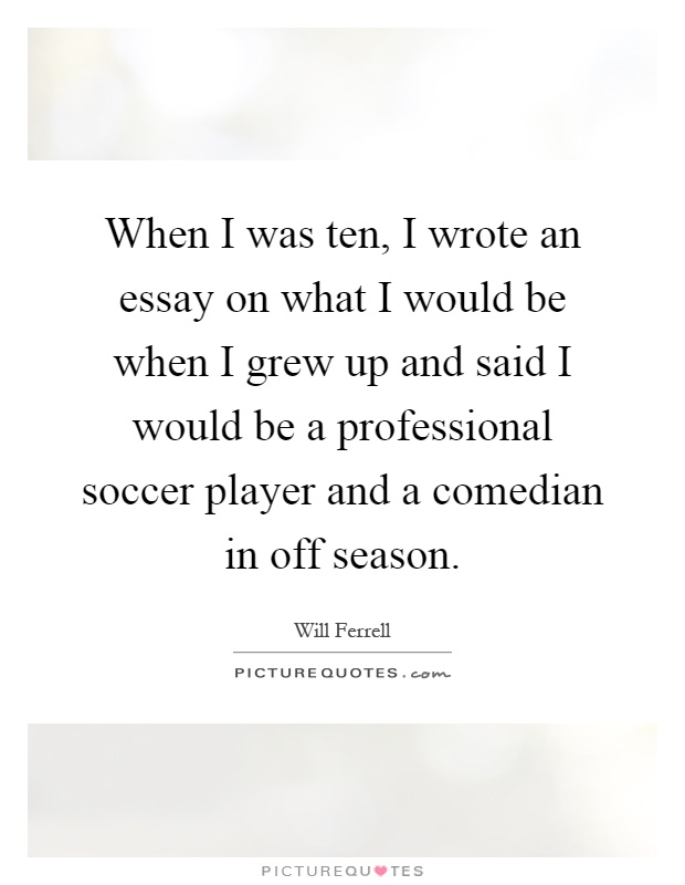 soccer player quotes sayings soccer player picture quotes when i was ten i wrote an essay on what i would be when i