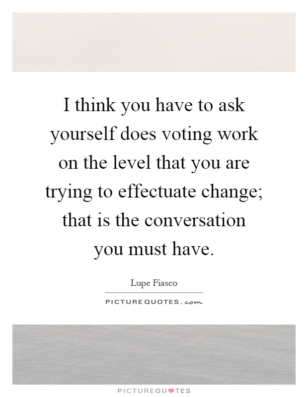 I think you have to ask yourself does voting work on the level that you are trying to effectuate change; that is the conversation you must have Picture Quote #1
