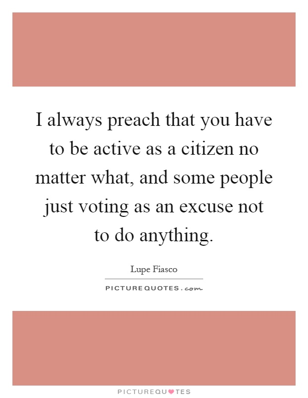 I always preach that you have to be active as a citizen no matter what, and some people just voting as an excuse not to do anything Picture Quote #1